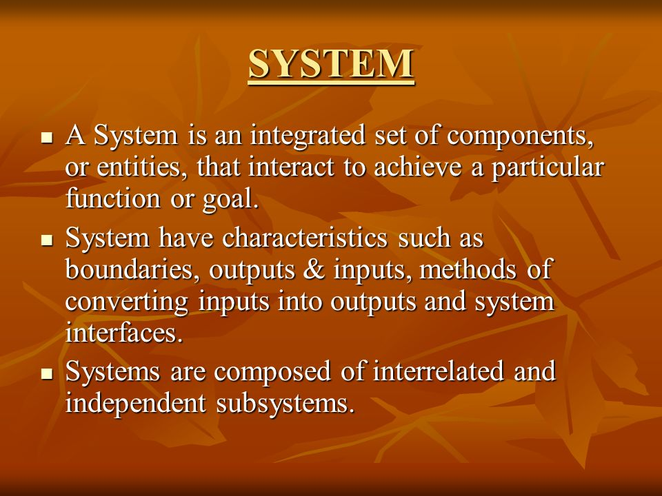 SYSTEM A System is an integrated set of components, or entities, that interact to achieve a particular function or goal.