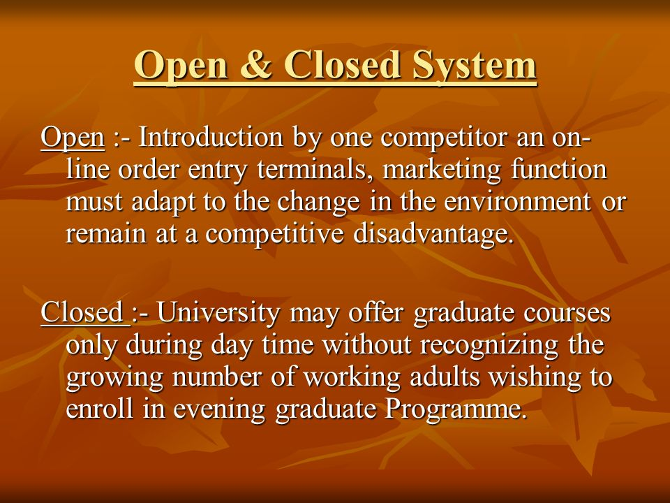 Open & Closed System Open :- Introduction by one competitor an on- line order entry terminals, marketing function must adapt to the change in the environment or remain at a competitive disadvantage.