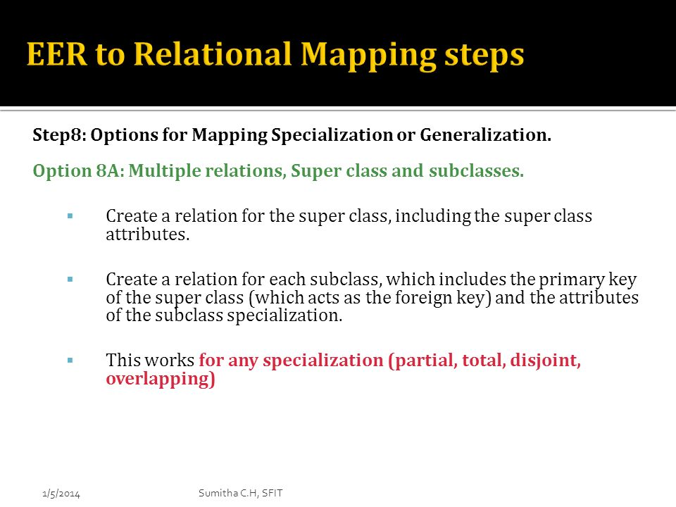 Step8: Options for Mapping Specialization or Generalization. Option 8A: Multiple relations, Super class and subclasses. Create a relation for the supe