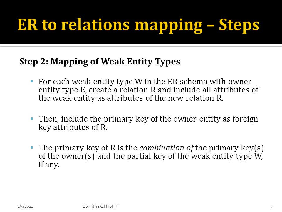 Step 2: Mapping of Weak Entity Types For each weak entity type W in the ER schema with owner entity type E, create a relation R and include all attrib