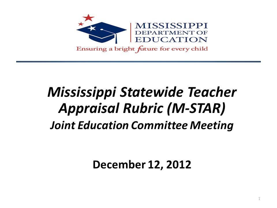 Mississippi Statewide Teacher Appraisal Rubric (M-STAR) Joint Education Committee Meeting December 12, 2012 1
