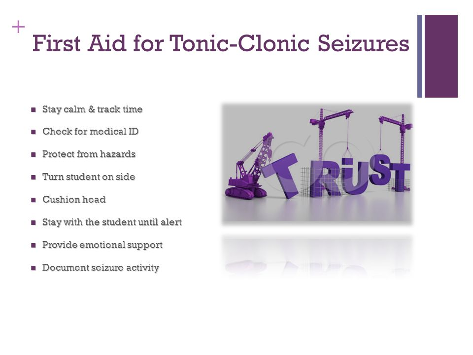 + First Aid for Tonic-Clonic Seizures Stay calm & track time Stay calm & track time Check for medical ID Check for medical ID Protect from hazards Pro
