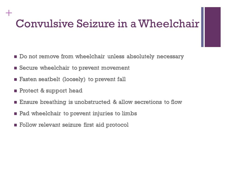 + Convulsive Seizure in a Wheelchair Do not remove from wheelchair unless absolutely necessary Do not remove from wheelchair unless absolutely necessa