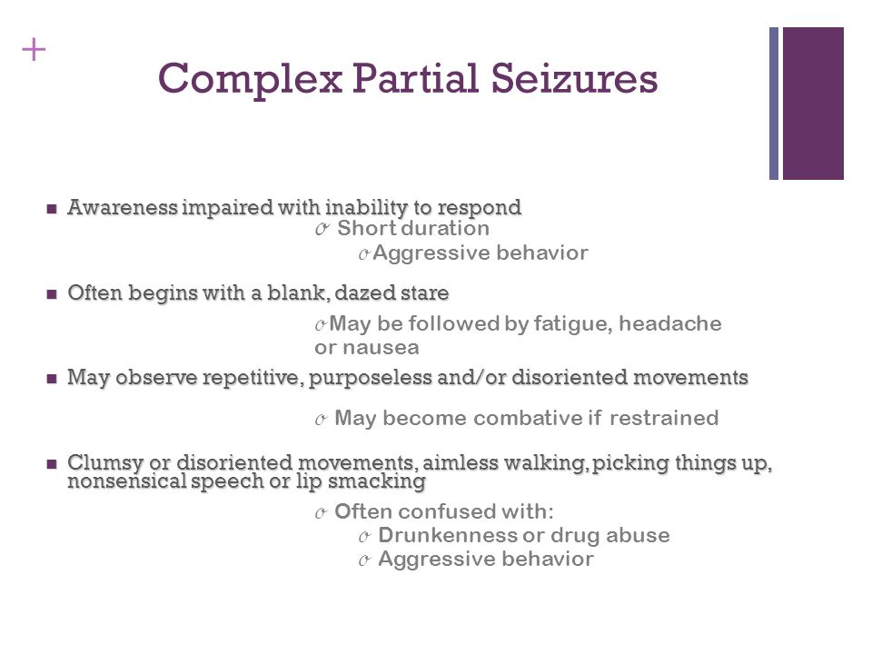 + Complex Partial Seizures Awareness impaired with inability to respond Awareness impaired with inability to respond Often begins with a blank, dazed