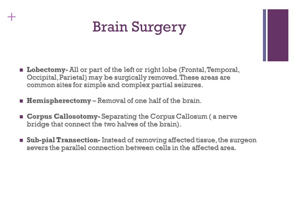 + Brain Surgery Lobectomy- All or part of the left or right lobe (Frontal, Temporal, Occipital, Parietal) may be surgically removed. These areas are c