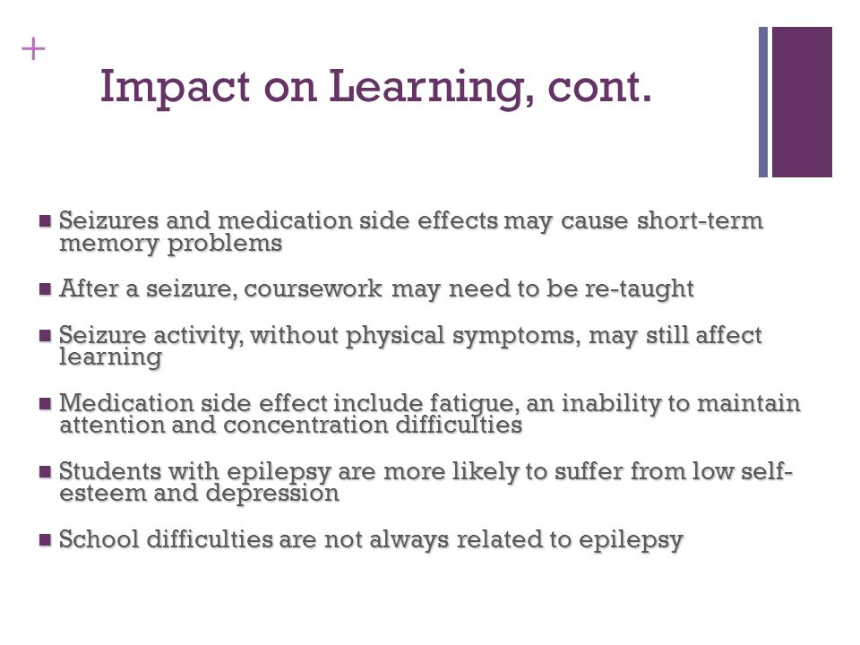 + Impact on Learning, cont. Seizures and medication side effects may cause short-term memory problems Seizures and medication side effects may cause s