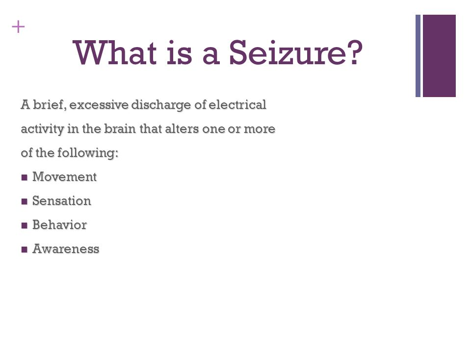 + What is a Seizure? A brief, excessive discharge of electrical activity in the brain that alters one or more of the following: Movement Movement Sens