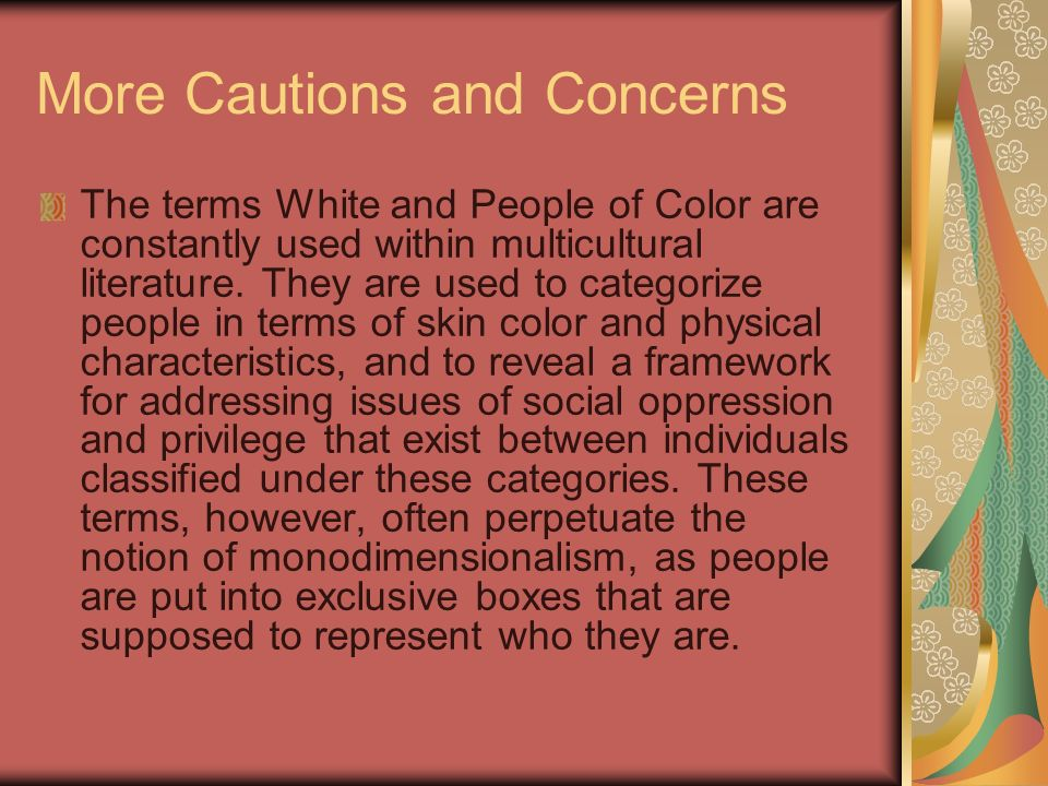 More Cautions and Concerns The terms White and People of Color are constantly used within multicultural literature. They are used to categorize people