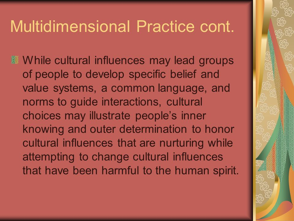 Multidimensional Practice cont. While cultural influences may lead groups of people to develop specific belief and value systems, a common language, a