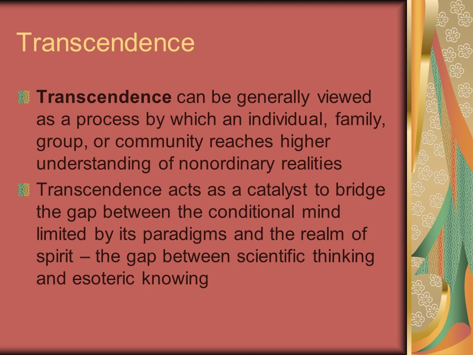 Transcendence Transcendence can be generally viewed as a process by which an individual, family, group, or community reaches higher understanding of n