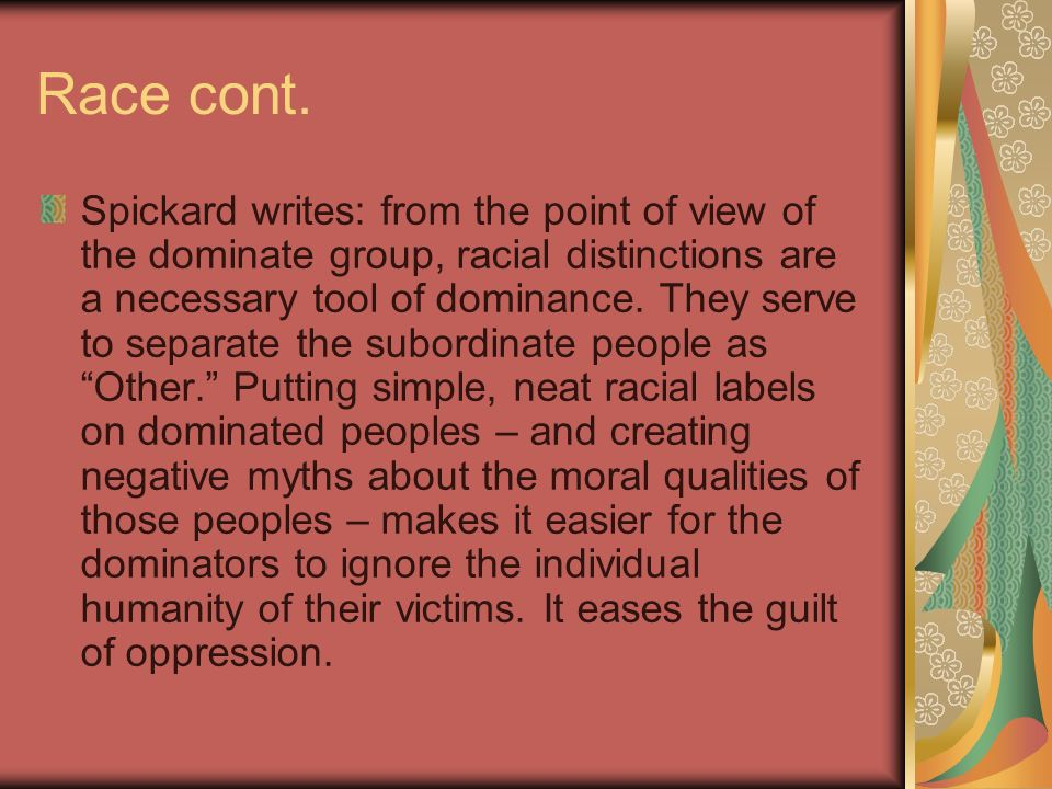 Race cont. Spickard writes: from the point of view of the dominate group, racial distinctions are a necessary tool of dominance. They serve to separat
