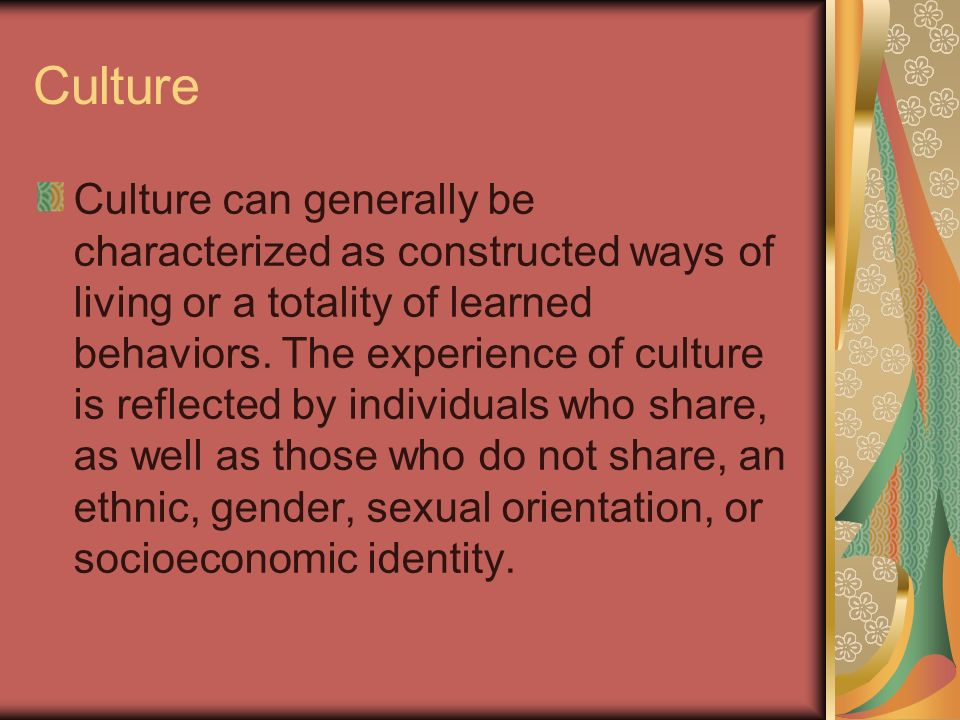 Culture Culture can generally be characterized as constructed ways of living or a totality of learned behaviors. The experience of culture is reflecte