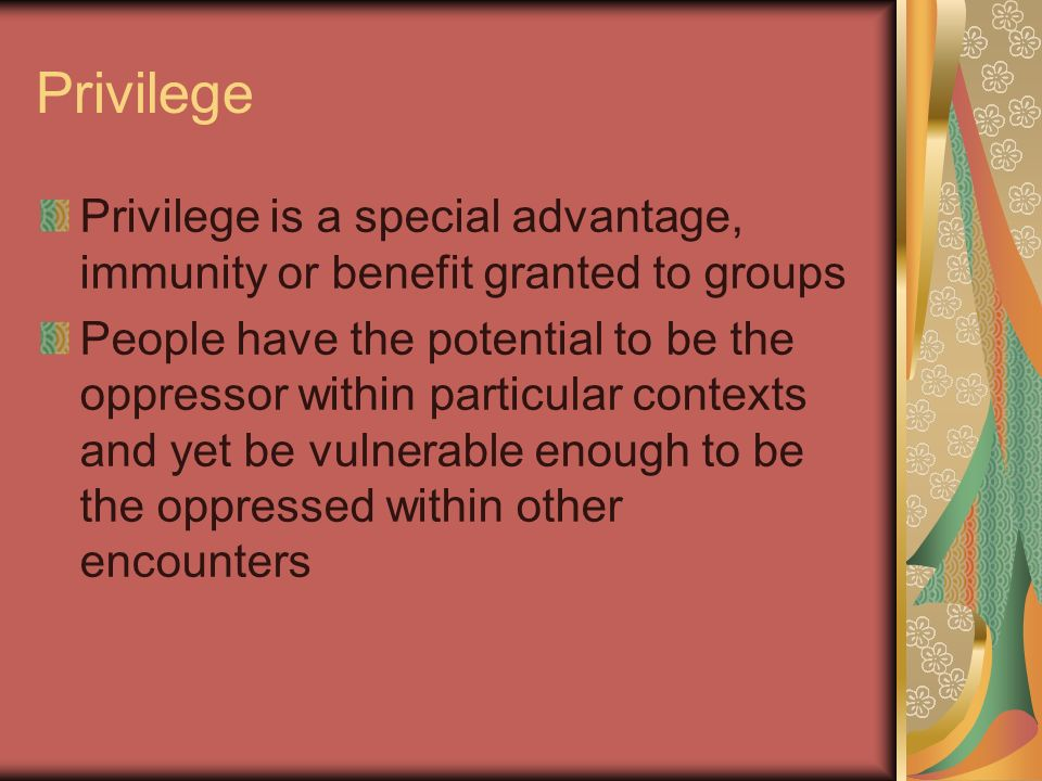 Privilege Privilege is a special advantage, immunity or benefit granted to groups People have the potential to be the oppressor within particular cont