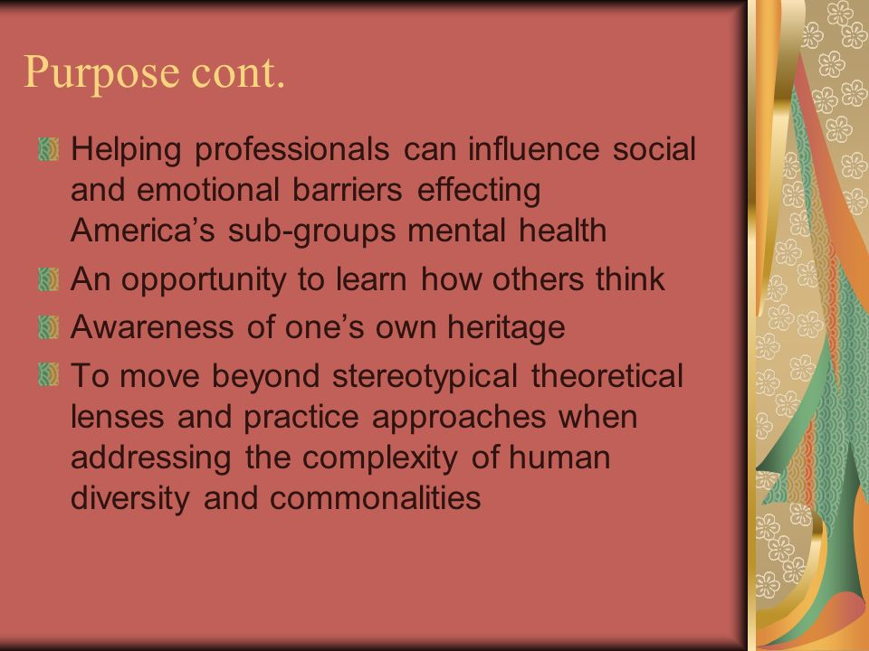 Purpose cont. Helping professionals can influence social and emotional barriers effecting Americas sub-groups mental health An opportunity to learn ho