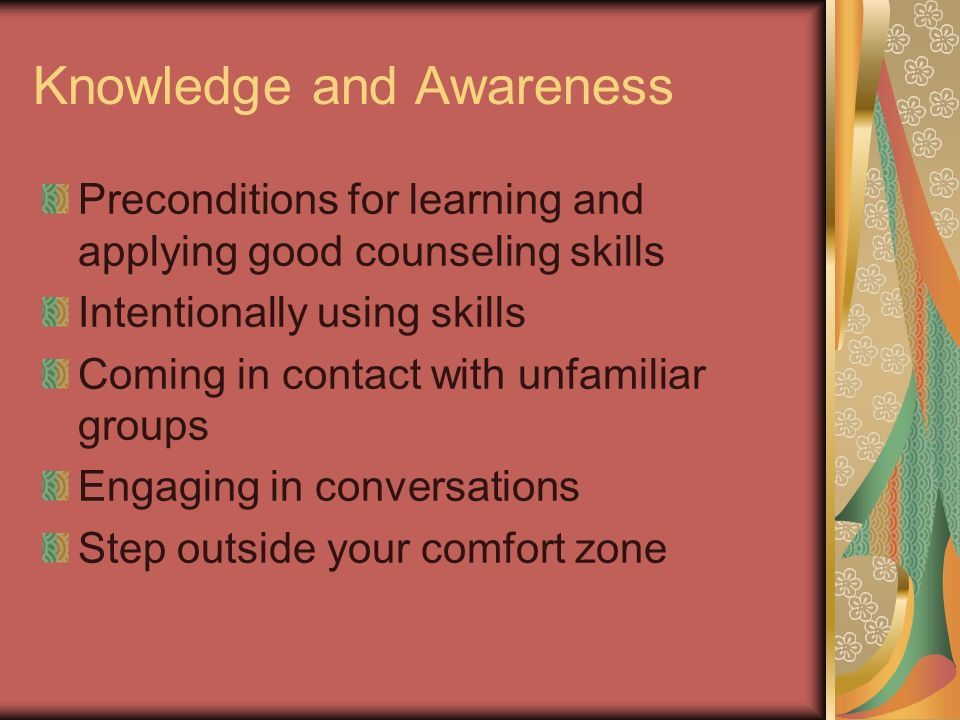 Knowledge and Awareness Preconditions for learning and applying good counseling skills Intentionally using skills Coming in contact with unfamiliar gr