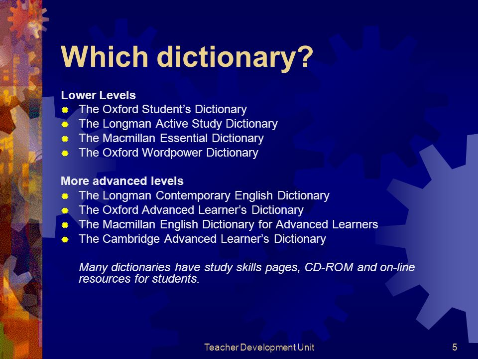 Teacher Development Unit5 Which dictionary? Lower Levels The Oxford Students Dictionary The Longman Active Study Dictionary The Macmillan Essential Di