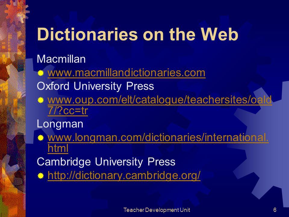 Teacher Development Unit6 Dictionaries on the Web Macmillan www.macmillandictionaries.com Oxford University Press www.oup.com/elt/catalogue/teachersites/oald 7/?cc=tr www.oup.com/elt/catalogue/teachersites/oald 7/?cc=tr Longman www.longman.com/dictionaries/international.