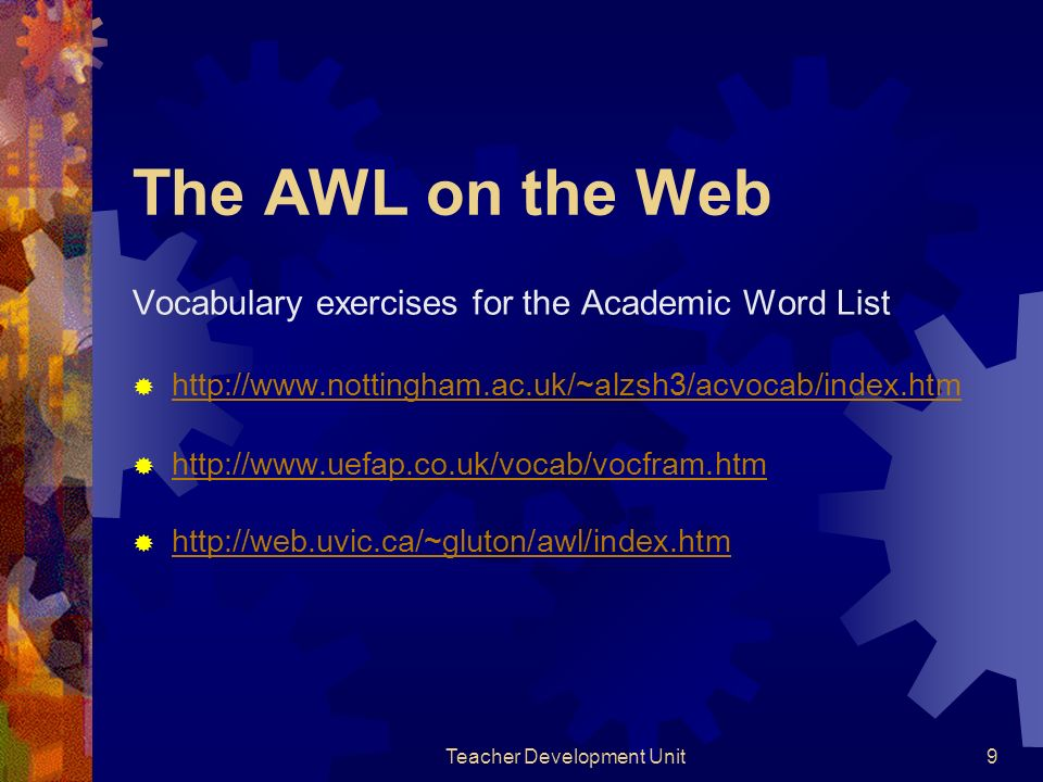 Teacher Development Unit9 The AWL on the Web Vocabulary exercises for the Academic Word List http://www.nottingham.ac.uk/~alzsh3/acvocab/index.htm http://www.uefap.co.uk/vocab/vocfram.htm http://web.uvic.ca/~gluton/awl/index.htm