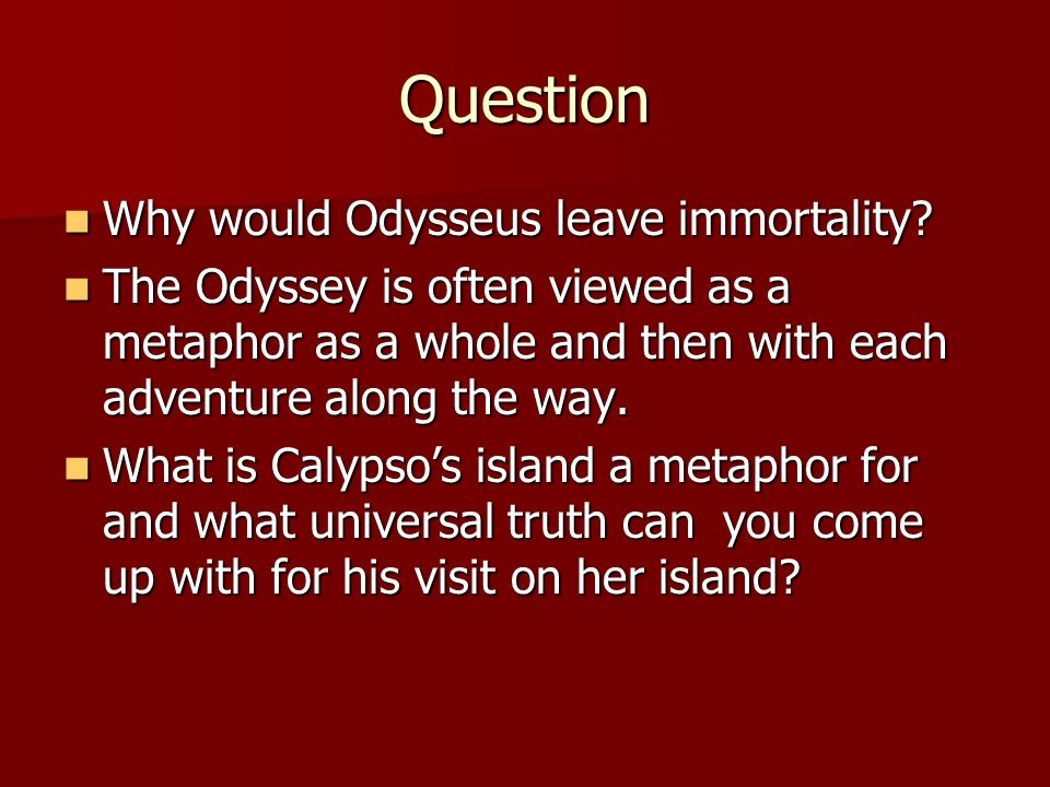 Question Why would Odysseus leave immortality? Why would Odysseus leave immortality? The Odyssey is often viewed as a metaphor as a whole and then wit