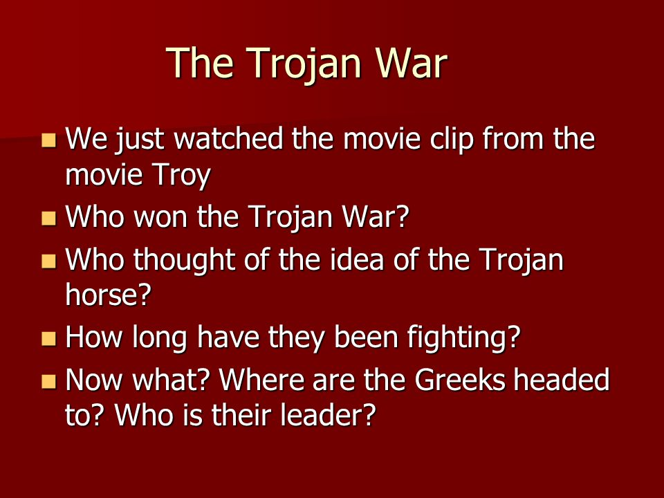 The Trojan War We just watched the movie clip from the movie Troy We just watched the movie clip from the movie Troy Who won the Trojan War? Who won t