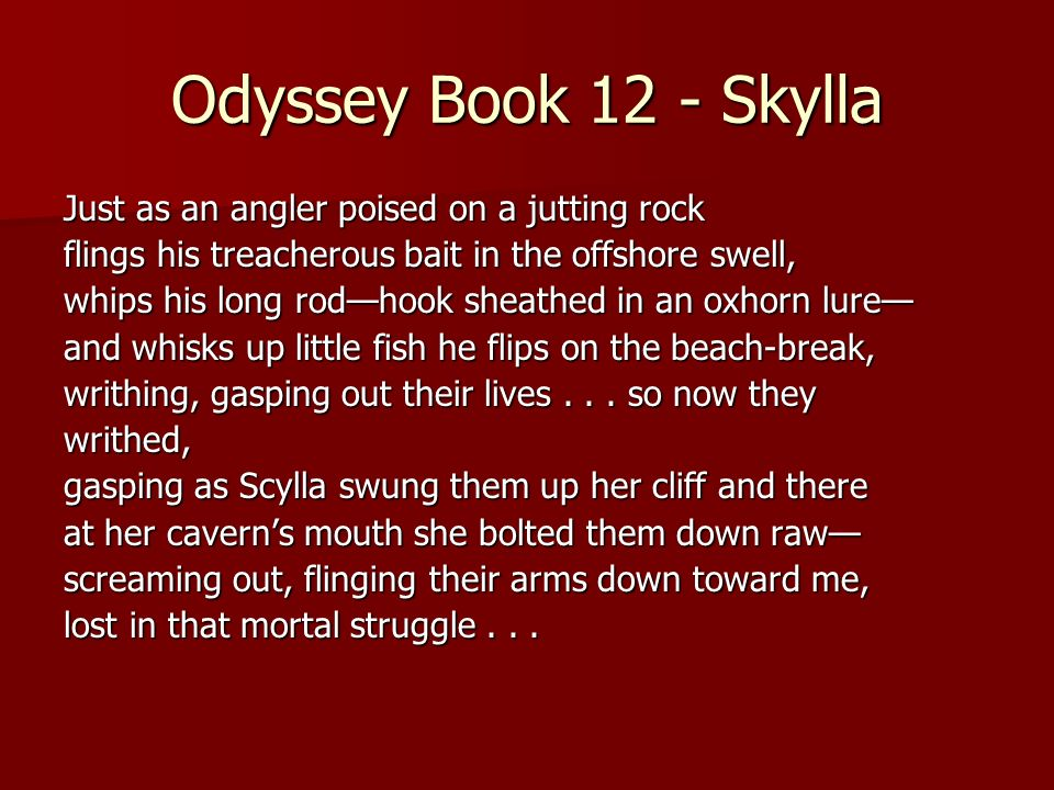 Odyssey Book 12 - Skylla Just as an angler poised on a jutting rock flings his treacherous bait in the offshore swell, whips his long rodhook sheathed