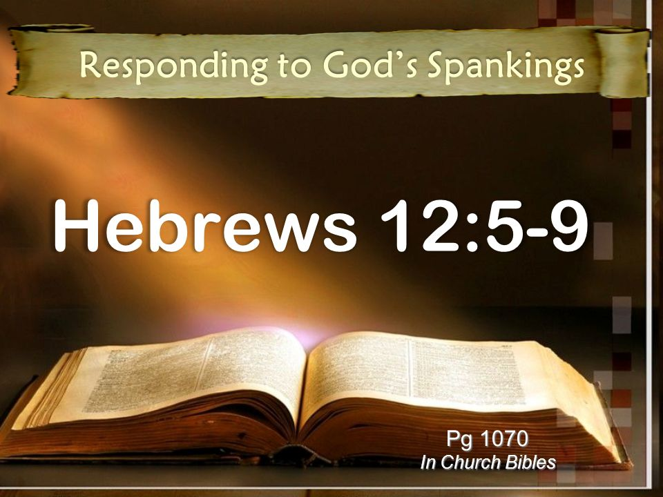 Responding to Gods Spankings You can respond wrongly Despise Despise His discipline Discouraged Discouraged by His discipline You can respond rightly Respect Respect Him who disciplines Submit Submit to His discipline