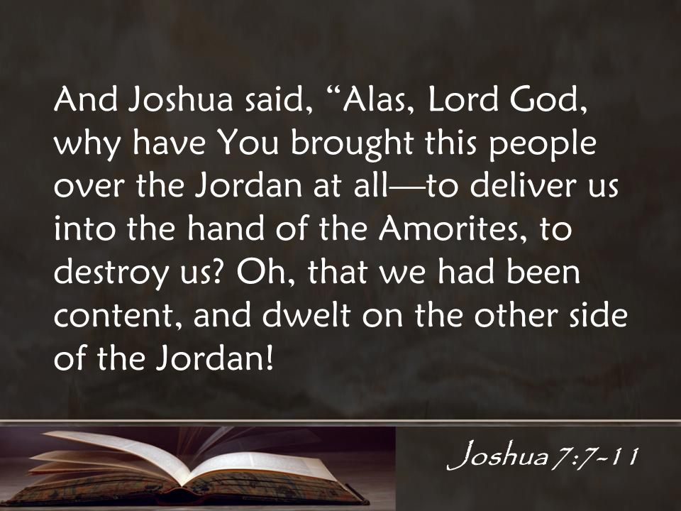 Joshua 7:7-11 And Joshua said, Alas, Lord God, why have You brought this people over the Jordan at allto deliver us into the hand of the Amorites, to destroy us.
