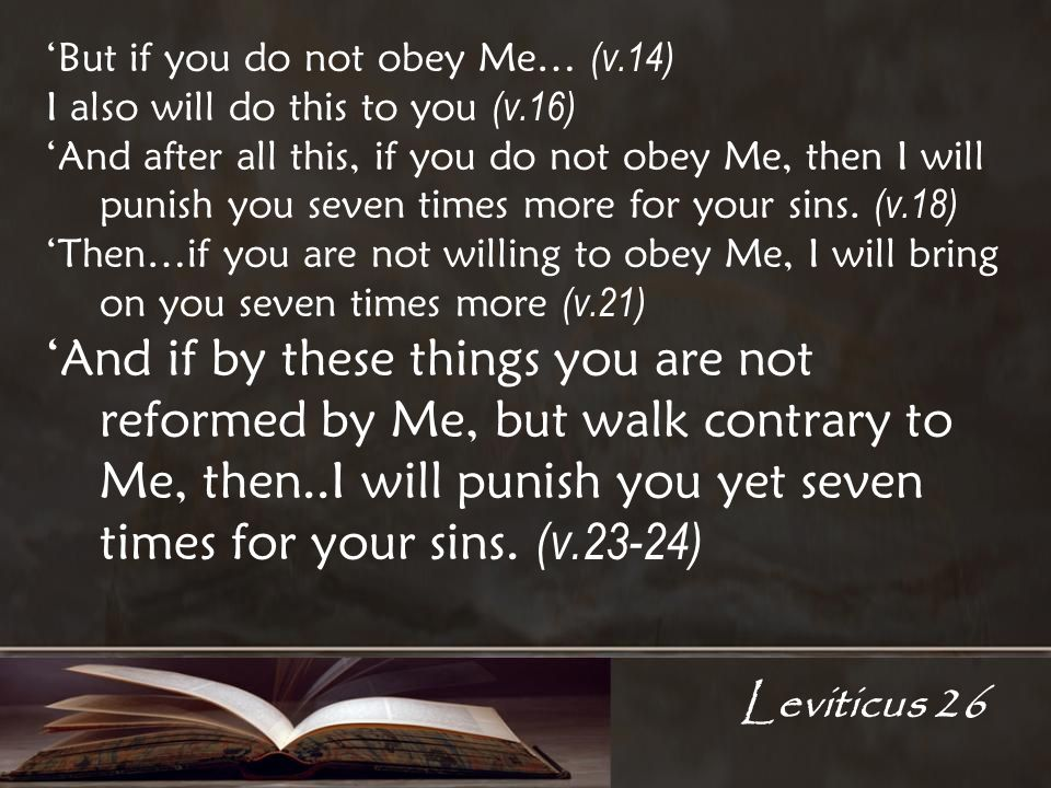 Leviticus 26 But if you do not obey Me… (v.14) I also will do this to you (v.16) And after all this, if you do not obey Me, then I will punish you seven times more for your sins.