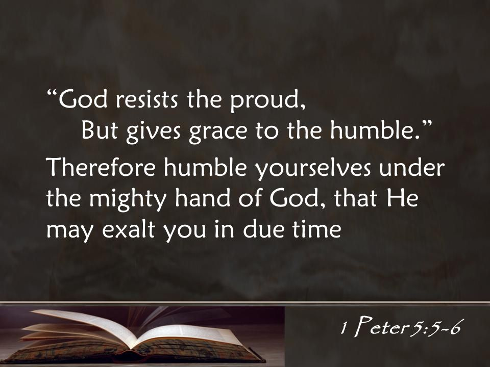 1 Peter 5:5-6 God resists the proud, But gives grace to the humble.