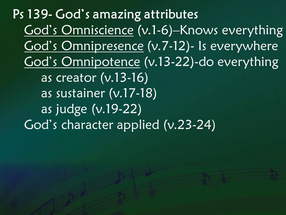 Ps 139- Gods amazing attributes Gods Omniscience (v.1-6)–Knows everything Gods Omnipresence (v.7-12)- Is everywhere Gods Omnipotence (v.13-22)-do everything as creator (v.13-16) as sustainer (v.17-18) as judge (v.19-22) Gods character applied (v.23-24)