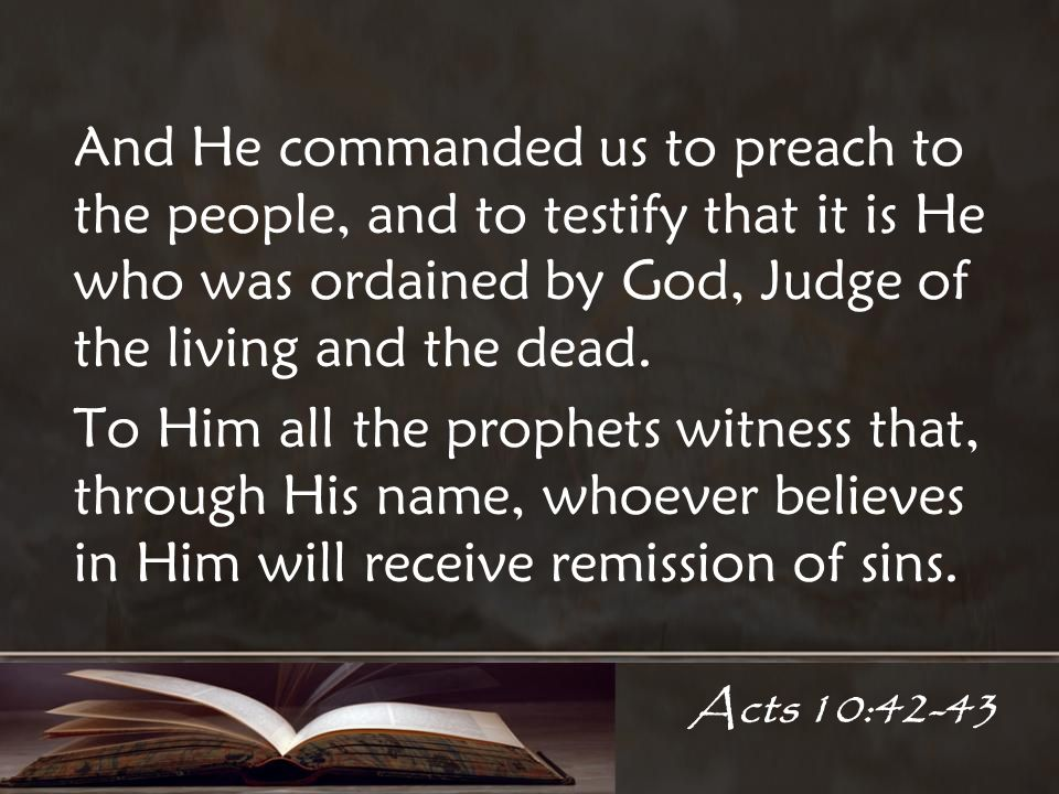 Acts 10:42-43 And He commanded us to preach to the people, and to testify that it is He who was ordained by God, Judge of the living and the dead.