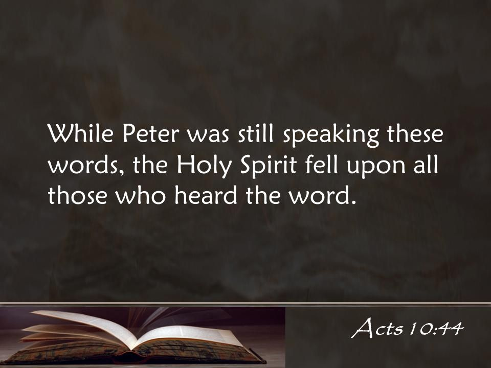 Acts 10:44 While Peter was still speaking these words, the Holy Spirit fell upon all those who heard the word.
