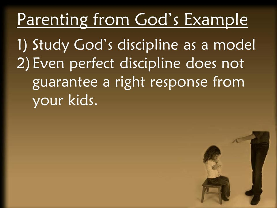 Parenting from Gods Example 1)Study Gods discipline as a model 2)Even perfect discipline does not guarantee a right response from your kids.