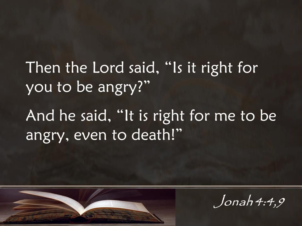 Jonah 4:4,9 Then the Lord said, Is it right for you to be angry.