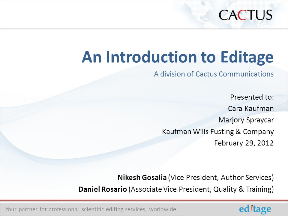 An Introduction to Editage A division of Cactus Communications Presented to: Cara Kaufman Marjory Spraycar Kaufman Wills Fusting & Company February 29, 2012 Nikesh Gosalia (Vice President, Author Services) Daniel Rosario (Associate Vice President, Quality & Training) Your partner for professional scientific editing services, worldwide