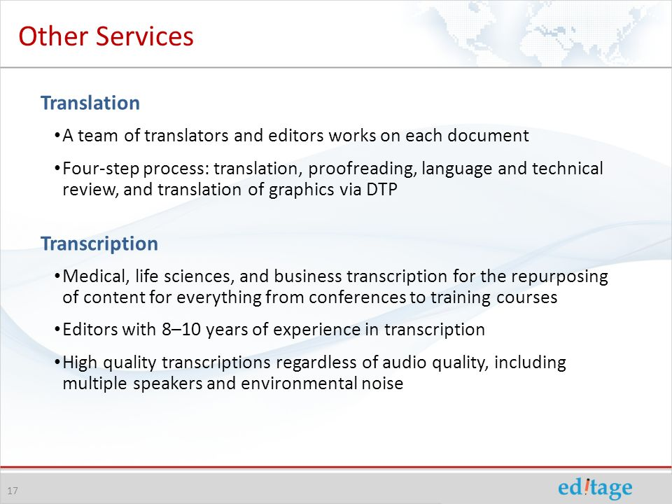 Translation A team of translators and editors works on each document Four-step process: translation, proofreading, language and technical review, and translation of graphics via DTP Transcription Medical, life sciences, and business transcription for the repurposing of content for everything from conferences to training courses Editors with 8–10 years of experience in transcription High quality transcriptions regardless of audio quality, including multiple speakers and environmental noise 17 Other Services