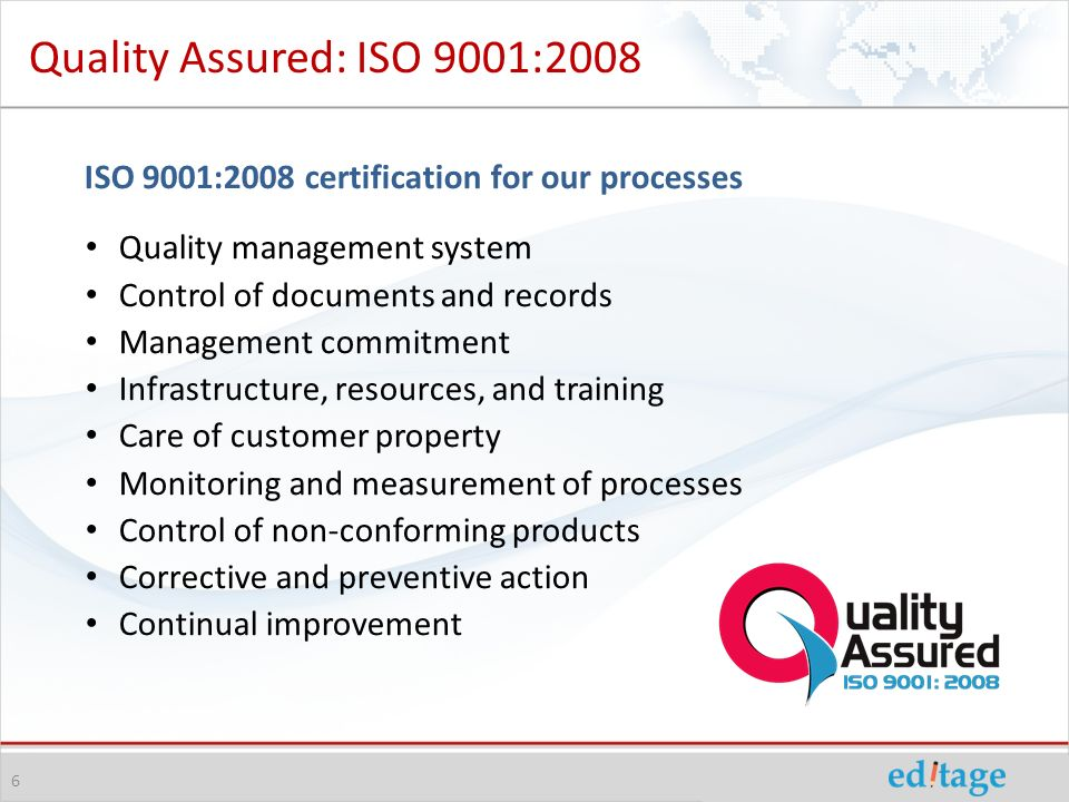 Quality Assured: ISO 9001:2008 ISO 9001:2008 certification for our processes Quality management system Control of documents and records Management commitment Infrastructure, resources, and training Care of customer property Monitoring and measurement of processes Control of non-conforming products Corrective and preventive action Continual improvement 6