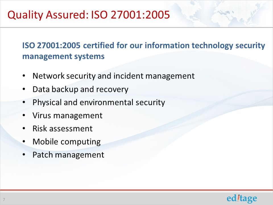 7 Quality Assured: ISO 27001:2005 ISO 27001:2005 certified for our information technology security management systems Network security and incident management Data backup and recovery Physical and environmental security Virus management Risk assessment Mobile computing Patch management