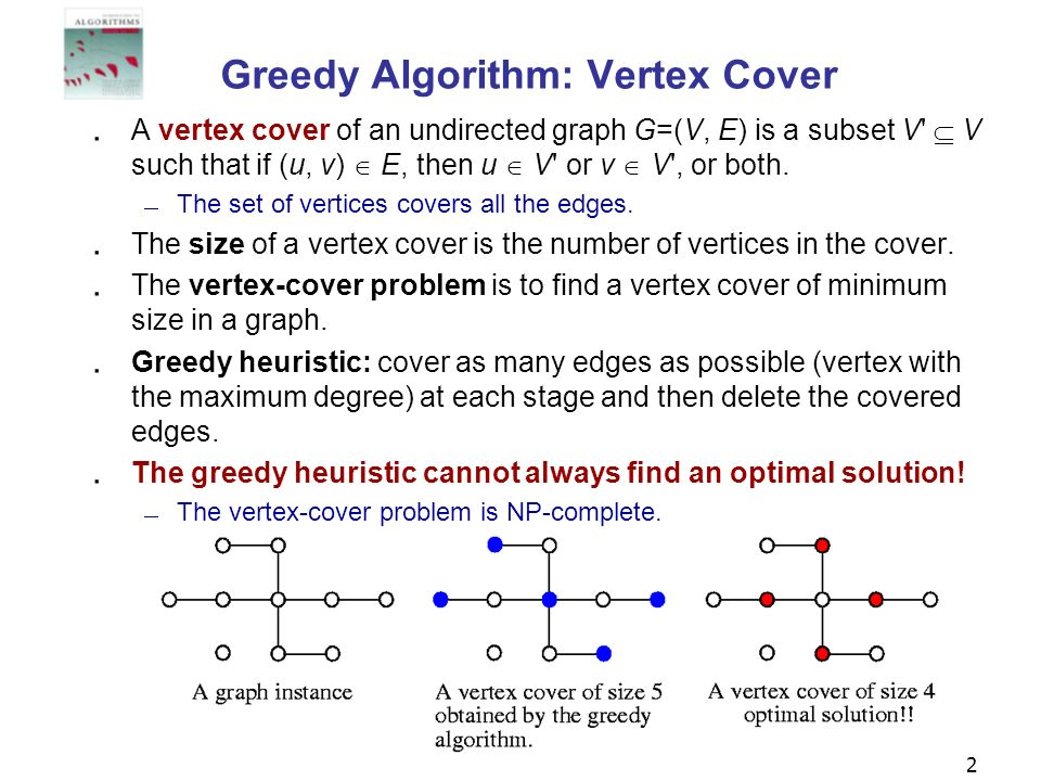 2 Greedy Algorithm: Vertex Cover A vertex cover of an undirected graph G=(V, E) is a subset V' V such that if (u, v) E, then u V' or v V', or both. Th