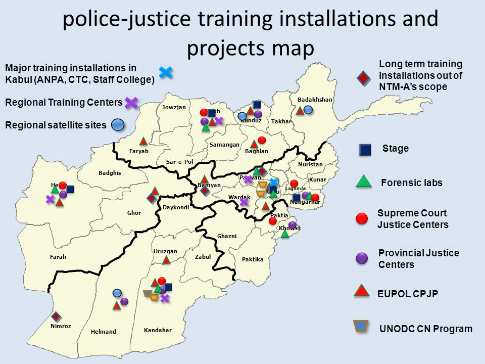 Provincial Justice Centers EUPOL CPJP Kabul Bamyan Nimroz Helmand Kandahar Herat Farah Badghis Faryab Jowzjan Sar-e-Pol Ghor Uruzgan Daykondi Zabul Balkh Samangan Baghlan Takhar Badakhshan Paktika Khowst Kunar Ghazni Nangarhar Nuristan Wardak Kunduz Parwan Paktia Laghman UNODC CN Program police-justice training installations and projects map Supreme Court Justice Centers Forensic labs Stage Major training installations in Kabul (ANPA, CTC, Staff College) Regional Training Centers Regional satellite sites Long term training installations out of NTM-As scope