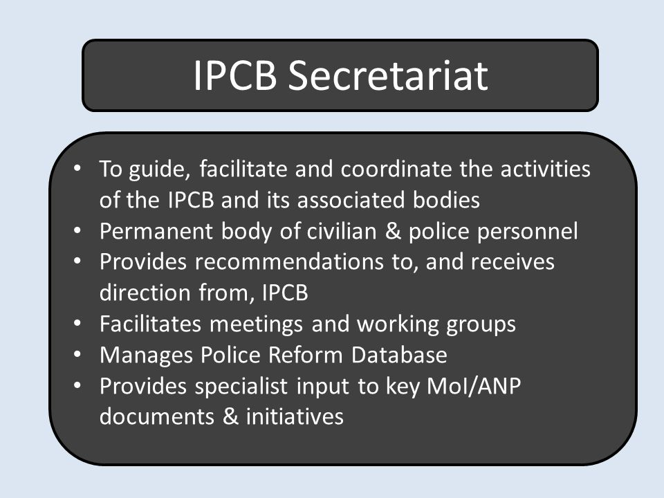 IPCB Secretariat To guide, facilitate and coordinate the activities of the IPCB and its associated bodies Permanent body of civilian & police personnel Provides recommendations to, and receives direction from, IPCB Facilitates meetings and working groups Manages Police Reform Database Provides specialist input to key MoI/ANP documents & initiatives