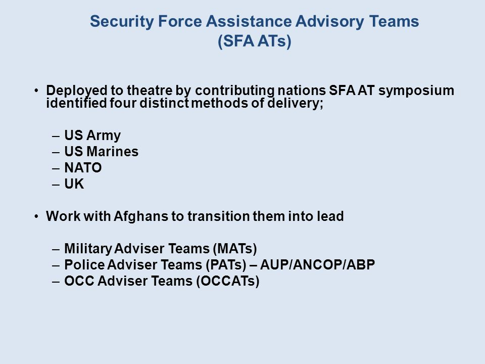 Security Force Assistance Advisory Teams (SFA ATs) Deployed to theatre by contributing nations SFA AT symposium identified four distinct methods of delivery; –US Army –US Marines –NATO –UK Work with Afghans to transition them into lead –Military Adviser Teams (MATs) –Police Adviser Teams (PATs) – AUP/ANCOP/ABP –OCC Adviser Teams (OCCATs)
