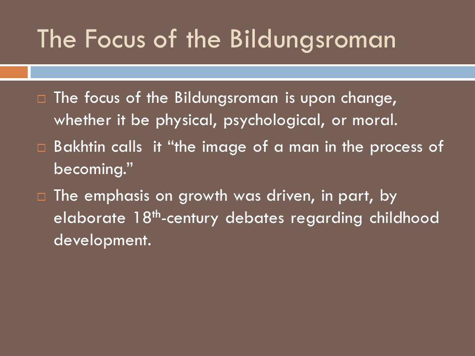 The Focus of the Bildungsroman The focus of the Bildungsroman is upon change, whether it be physical, psychological, or moral. Bakhtin calls it the im