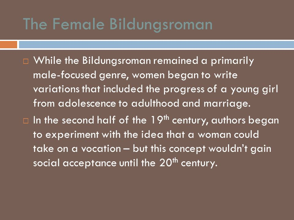 The Female Bildungsroman While the Bildungsroman remained a primarily male-focused genre, women began to write variations that included the progress o