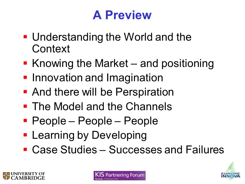 A Preview Understanding the World and the Context Knowing the Market – and positioning Innovation and Imagination And there will be Perspiration The Model and the Channels People – People – People Learning by Developing Case Studies – Successes and Failures