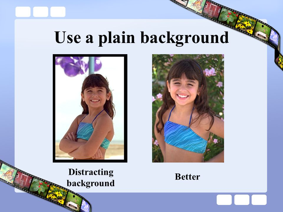 Use a plain background Distracting background Better