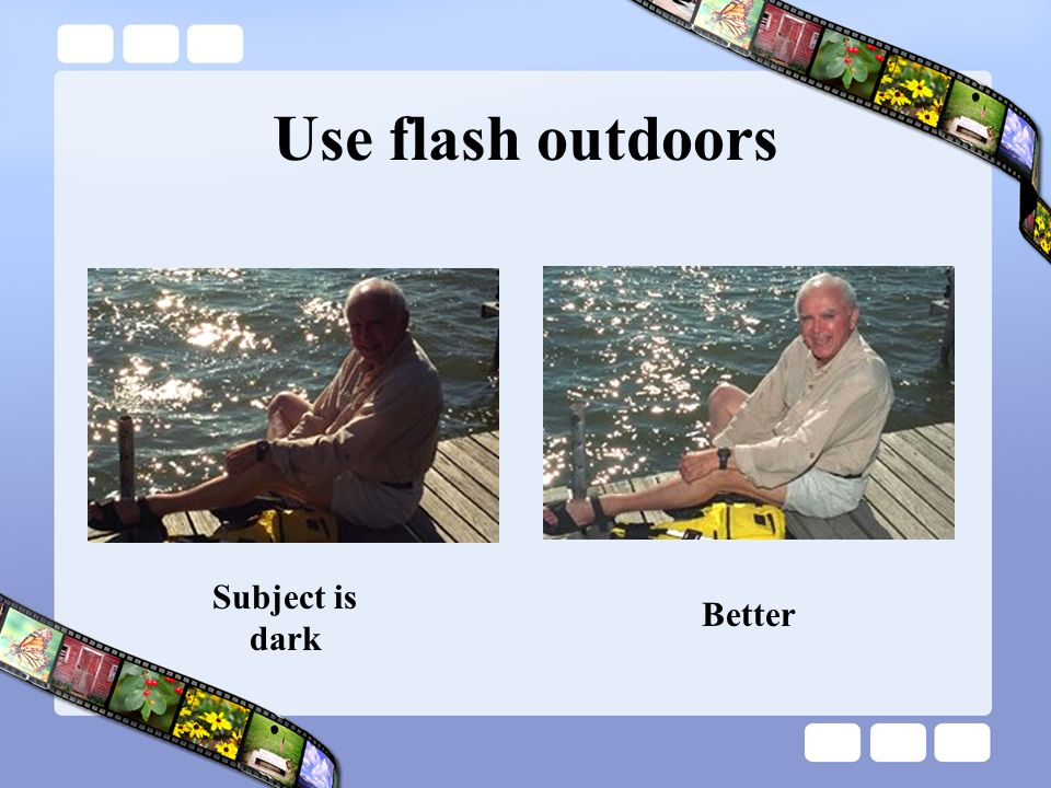 Use flash outdoors Subject is dark Better