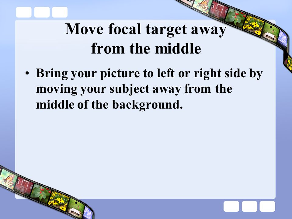 Move focal target away from the middle Bring your picture to left or right side by moving your subject away from the middle of the background.