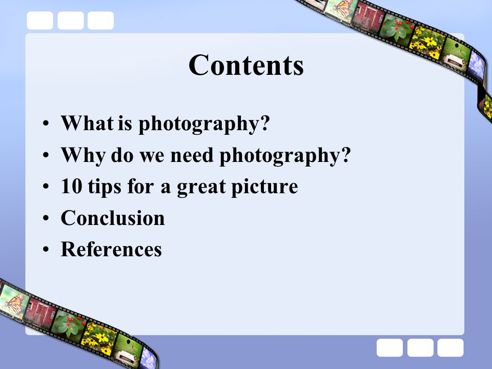 Contents What is photography? Why do we need photography? 10 tips for a great picture Conclusion References