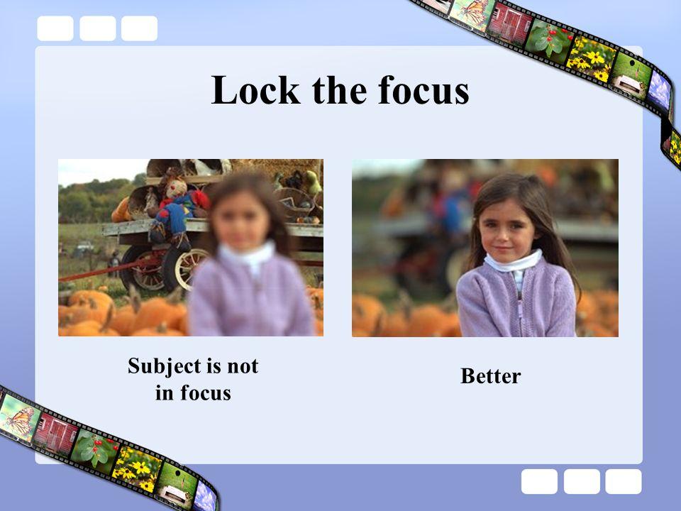 Lock the focus Subject is not in focus Better